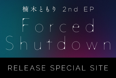 楠木ともり 2nd EP「Forced Shutdown」 RELEASE SPECIAL SITE